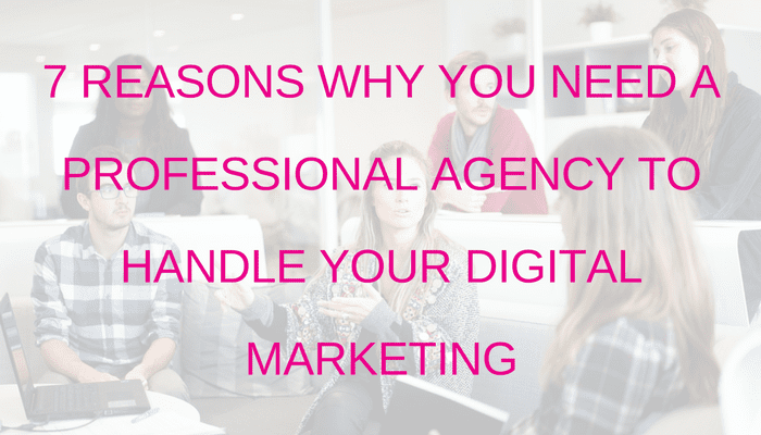 7 Reasons why you NEED a professional agency to handle your Digital Marketing
