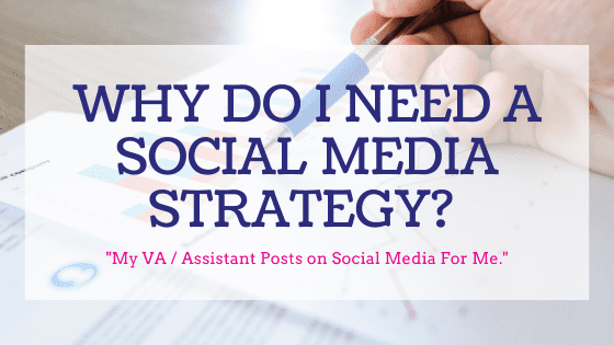 Why Do I Need A Social Media Strategy? My VA / Assistant Posts on Social Media For Me.