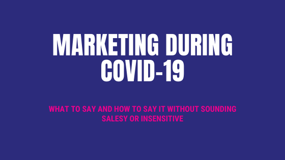 Marketing during COVID-19 – what to say and how to say it without sounding salesy or insensitive.